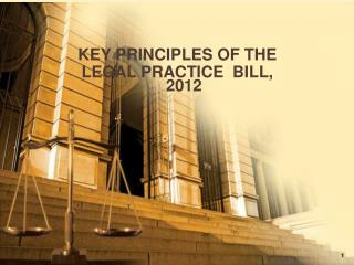 KEY PRINCIPLES OF  THE  LEGAL PRACTICE  BILL, 2012