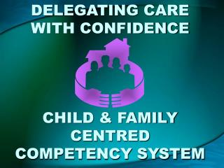 DELEGATING CARE WITH CONFIDENCE  CHILD & FAMILY CENTRED COMPETENCY SYSTEM