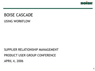 BOISE CASCADE USING WORKFLOW SUPPLIER RELATIONSHIP MANAGEMENT PRODUCT USER GROUP CONFERENCE