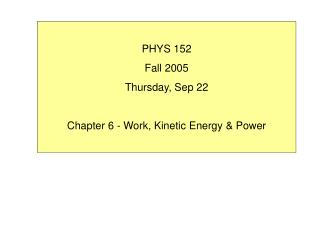 PHYS 152 Fall 2005 Thursday, Sep 22  Chapter 6 - Work, Kinetic Energy  Power