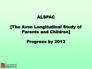 ALSPAC [The Avon Longitudinal Study of Parents and Children] Progress by 2012