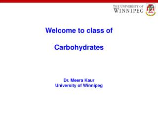 Welcome to class of Carbohydrates Dr. Meera Kaur University of Winnipeg