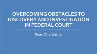 Overcoming obstacles to discovery and Investigation  in federal court