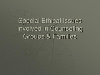 Special Ethical Issues Involved in Counseling Groups & Families