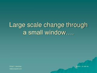 Large scale change through a small window….