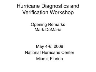 Hurricane Diagnostics and Verification Workshop Opening Remarks Mark DeMaria
