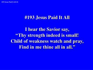 "#193 Jesus Paid It All I hear the Savior say, ""Thy strength indeed is small!"