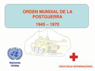 ORDEN MUNDIAL DE LA POSTGUERRA 1945 – 1970