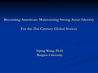 Becoming American: Maintaining Strong Asian Identity  For the 21st Century Global Society
