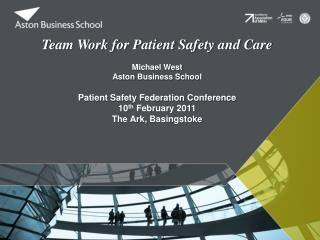 Team Work for Patient Safety and Care  Michael West Aston  Business  School Patient Safety Federation Conference 10 th