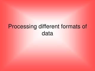Processing different formats of data