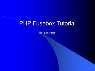PHP Fusebox Tutorial By: Ben Hush