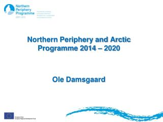 Northern Periphery and Arctic Programme 2014 – 2020 Ole Damsgaard
