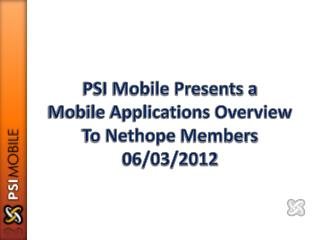 PSI Mobile Presents a Mobile Applications Overview To  Nethope  Members 06/03/2012
