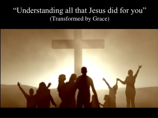 """""""Understanding all that Jesus did for you"""" (Transformed by Grace)"""