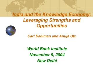 India and the Knowledge Economy: Leveraging Strengths and Opportunities Carl Dahlman and Anuja Utz