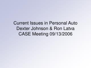 Current Issues in Personal Auto Dexter Johnson & Ron Latva CASE Meeting 09/13/2006
