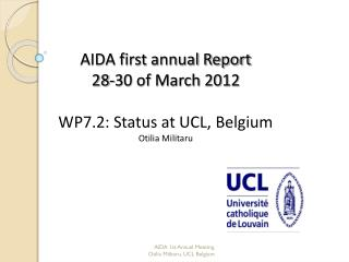 AIDA first annual Report 28-30 of March 2012 WP7.2: Status at UCL, Belgium Otilia Militaru
