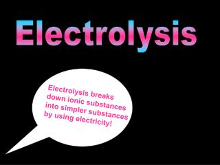 Electrolysis breaks down ionic substances into simpler substances by using electricity!