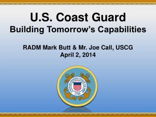 U.S. Coast Guard Building Tomorrow's Capabilities RADM Mark Butt & Mr. Joe Call, USCG