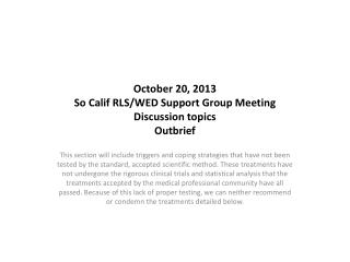October 20, 2013 So Calif RLS/WED Support Group Meeting Discussion topics Outbrief