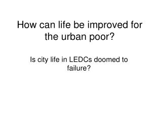 How can life be improved for the urban poor?