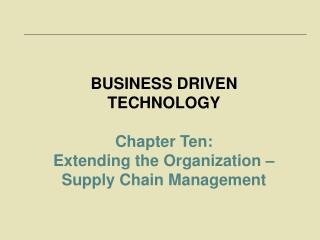 BUSINESS DRIVEN TECHNOLOGY Chapter Ten:  Extending the Organization – Supply Chain Management