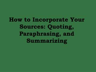 How to Incorporate Your Sources: Quoting, Paraphrasing, and Summarizing