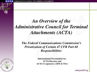 Informational Presentation by: ACTA Director, and ACTA Co-sponsors (ATIS & TIA)