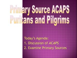 Today's Agenda: 1. Discussion of  ACAPS 2. Examine Primary Sources