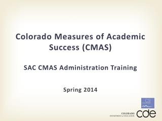 Colorado Measures of Academic Success (CMAS) SAC CMAS Administration Training