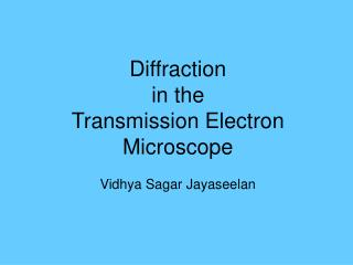 Diffraction  in the  Transmission Electron Microscope Vidhya Sagar Jayaseelan