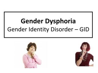 Gender Dysphoria  Gender Identity Disorder – GID