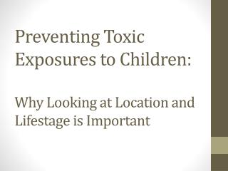 Preventing Toxic Exposures to Children: Why Looking at Location and Lifestage is Important