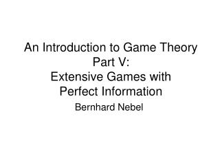 An Introduction to Game Theory Part V:   Extensive Games with  Perfect Information
