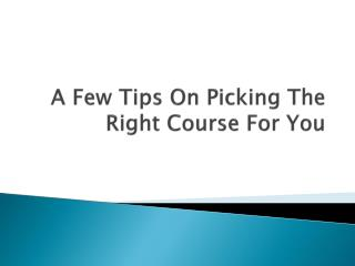 A Few Tips On Picking The Right Course For You