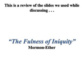"This is a review of the slides we used while discussing . . . ""The Fulness of Iniquity"" Mormon-Ether"