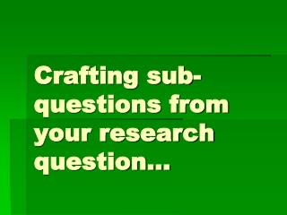 Crafting sub-questions from your research question…