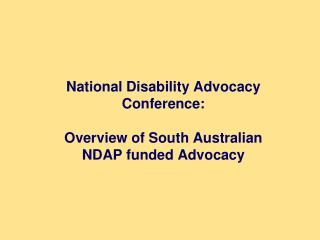 National Disability Advocacy Conference:  Overview of South Australian  NDAP funded Advocacy