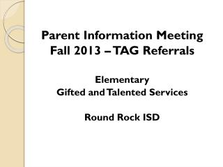 Parent Information Meeting Fall 2013 – TAG Referrals Elementary  Gifted and Talented Services