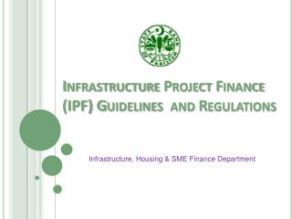 Infrastructure Project Finance (IPF) Guidelines  and Regulations