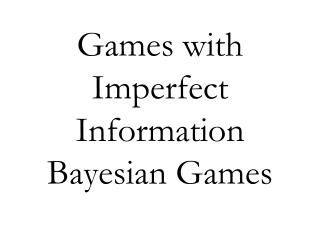 Games with Imperfect Information Bayesian Games