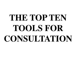 THE TOP TEN TOOLS FOR CONSULTATION