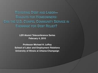 LER Alumni Teleconference Series February 4, 2010 Professor Michael H. LeRoy