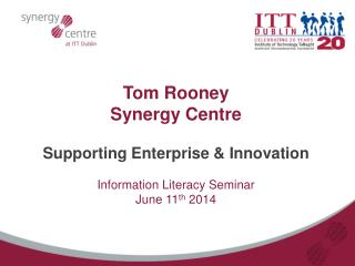 Tom Rooney  Synergy  Centre Supporting Enterprise & Innovation Information Literacy Seminar