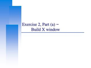 Exercise 2, Part (a)  – 	Build X window