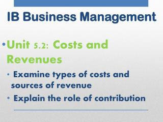 Unit 5.2: Costs and Revenues Examine types of costs and sources of revenue