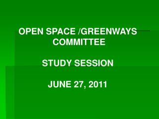 OPEN SPACE /GREENWAYS  COMMITTEE STUDY SESSION JUNE 27, 2011