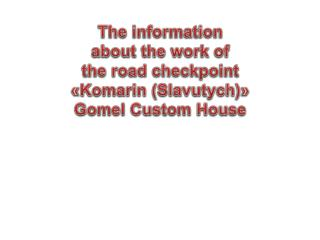 The information about the work of the road checkpoint « Komarin ( Slavutych )» Gomel Custom House