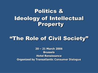 "Politics & Ideology of Intellectual Property ""The Role of Civil Society"" 20 – 21 March 2006"